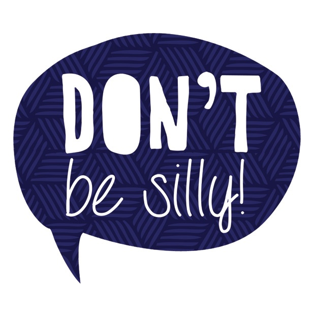 Don't be silly!